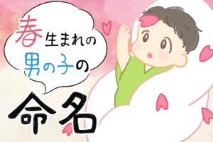 春生まれ(3月、4月、5月)の男の子のカッコいい名前55選 春のあたたかさを感じる名前を紹介!