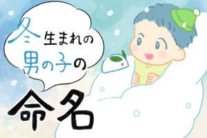 冬生まれ(12月、1月、2月)の男の子の赤ちゃんにおすすめの名前67選 冬をイメージするかっこいい名前を紹介