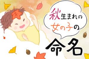 秋生まれの女の子のかわいい名前75選 9月・10月・11月のおすすめの名前を特集